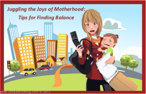 Juggling the Joys of Motherhood: Tips for Finding Balance