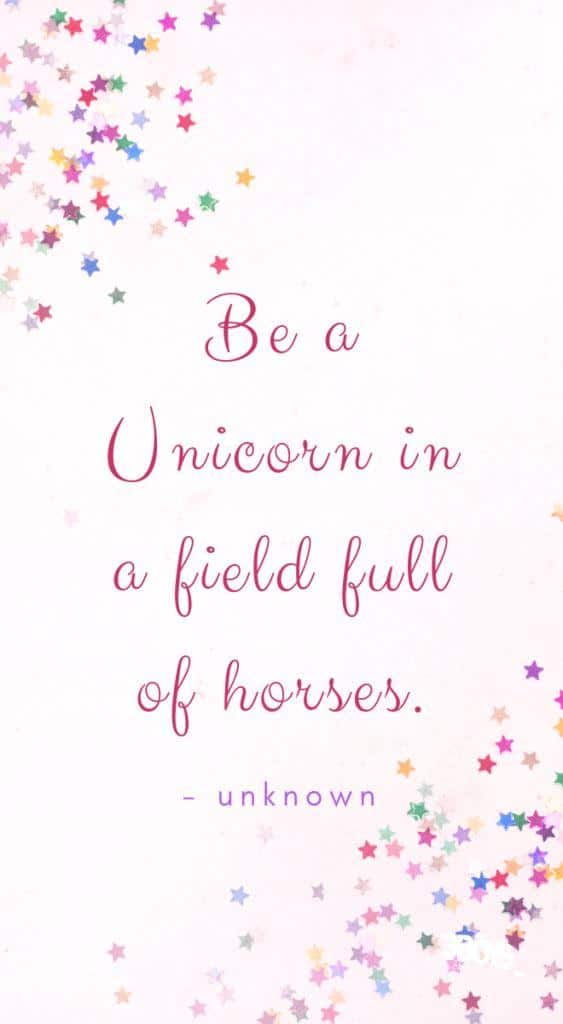 """Be a Unicorn in a Field Full of Horses"" - unknown"