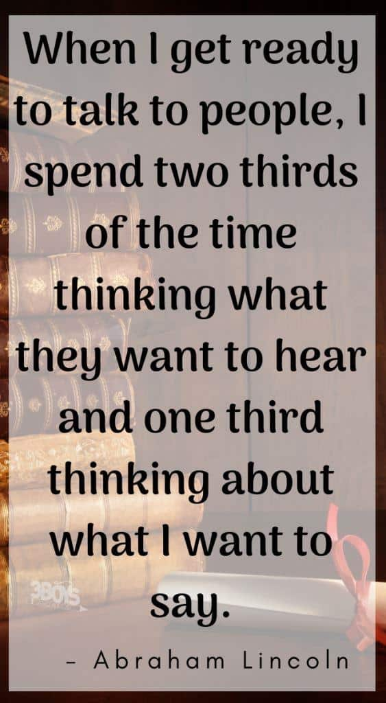 When I get ready to talk to people, I spend two thirds of the time thinking what they want to hear and one third thinking about what I want to say.